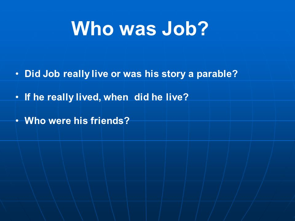 Who was Job? Did Job really live or was his story a parable? If he really lived, when did he live? Who were his friends?