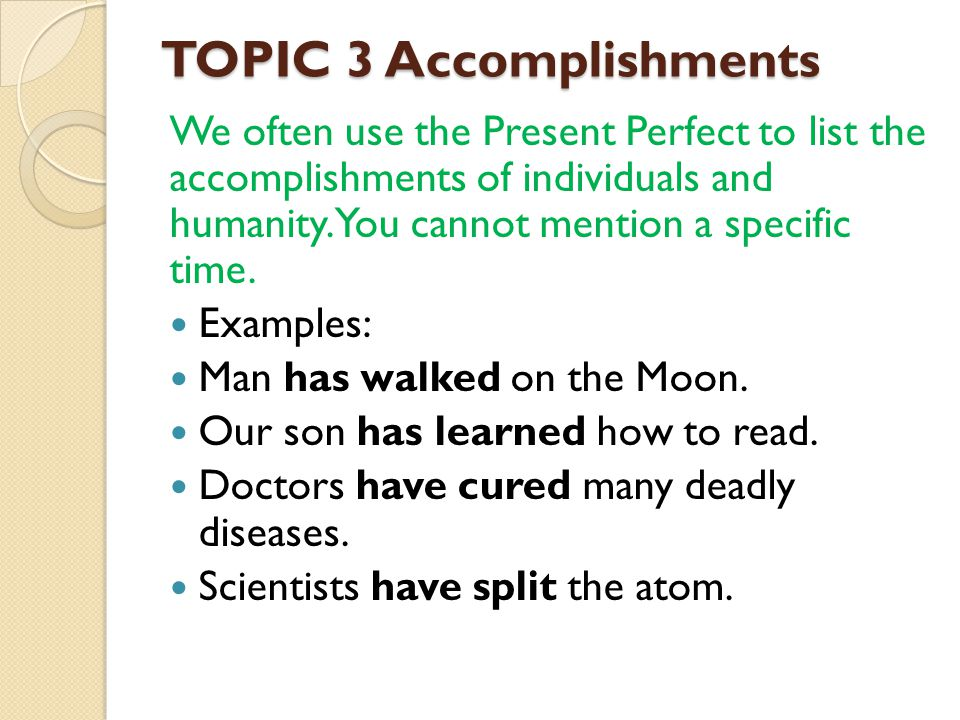 TOPIC 3 Accomplishments We often use the Present Perfect to list the accomplishments of individuals and humanity. You cannot mention a specific time.