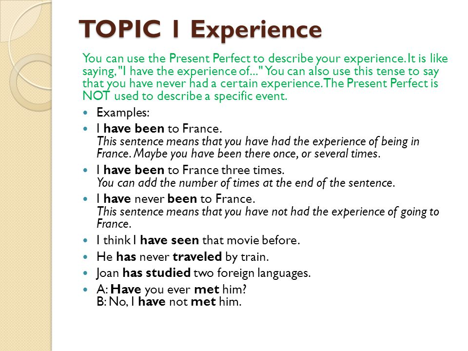 TOPIC 1 Experience You can use the Present Perfect to describe your experience.