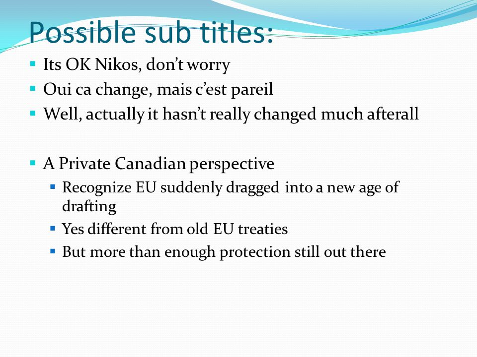 Possible sub titles:  Its OK Nikos and Hamid, don't worry, there is plenty there  Oui ca change, mais c'est pareil  Well, actually it hasn't really changed much afterall  A Private Canadian perspective  Recognize EU suddenly dragged into a new age of drafting  Yes different from old EU treaties  But more than enough protection still out there