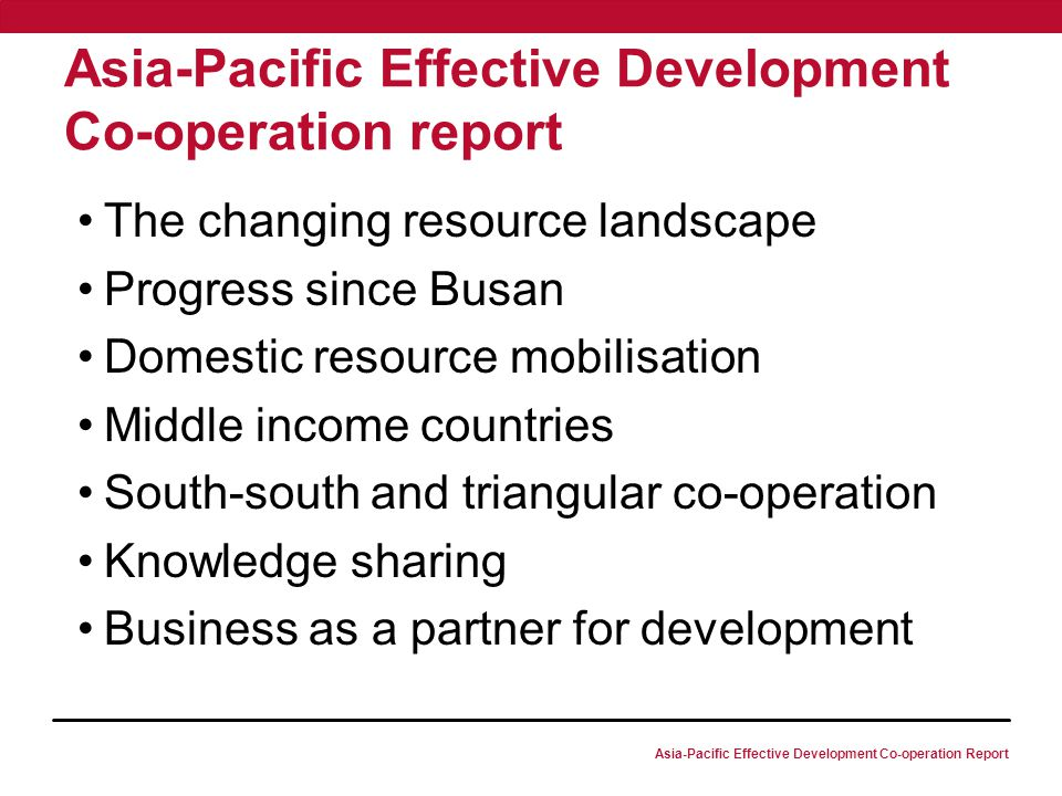 Asia-Pacific Effective Development Co-operation Report Asia-Pacific Effective Development Co-operation report The changing resource landscape Progress since Busan Domestic resource mobilisation Middle income countries South-south and triangular co-operation Knowledge sharing Business as a partner for development