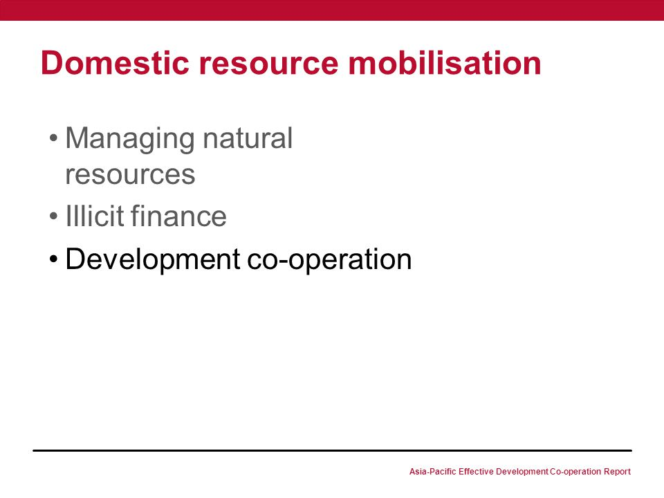 Asia-Pacific Effective Development Co-operation Report Domestic resource mobilisation Managing natural resources Illicit finance Development co-operation