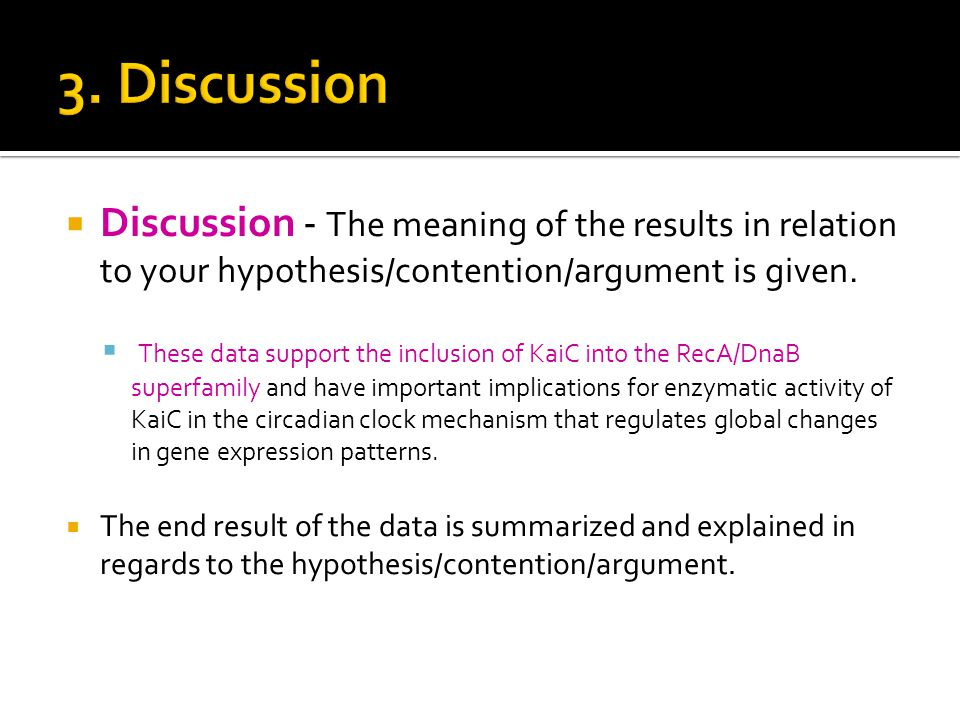  Discussion - The meaning of the results in relation to your hypothesis/contention/argument is given.  These data support the inclusion of KaiC into
