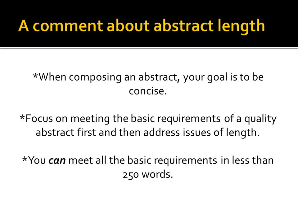*When composing an abstract, your goal is to be concise. *Focus on meeting the basic requirements of a quality abstract first and then address issues
