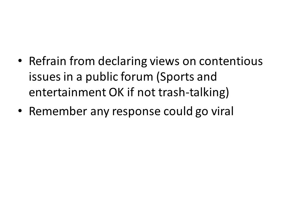 Refrain from declaring views on contentious issues in a public forum (Sports and entertainment OK if not trash-talking) Remember any response could go viral