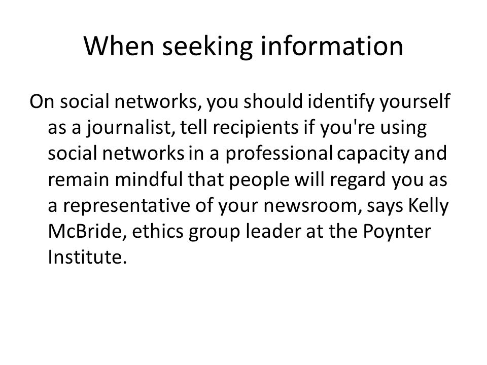 When seeking information On social networks, you should identify yourself as a journalist, tell recipients if you re using social networks in a professional capacity and remain mindful that people will regard you as a representative of your newsroom, says Kelly McBride, ethics group leader at the Poynter Institute.