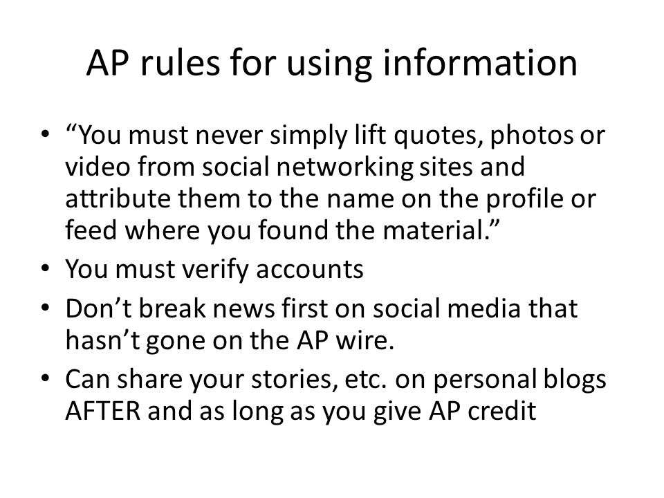 AP rules for using information You must never simply lift quotes, photos or video from social networking sites and attribute them to the name on the profile or feed where you found the material. You must verify accounts Don't break news first on social media that hasn't gone on the AP wire.
