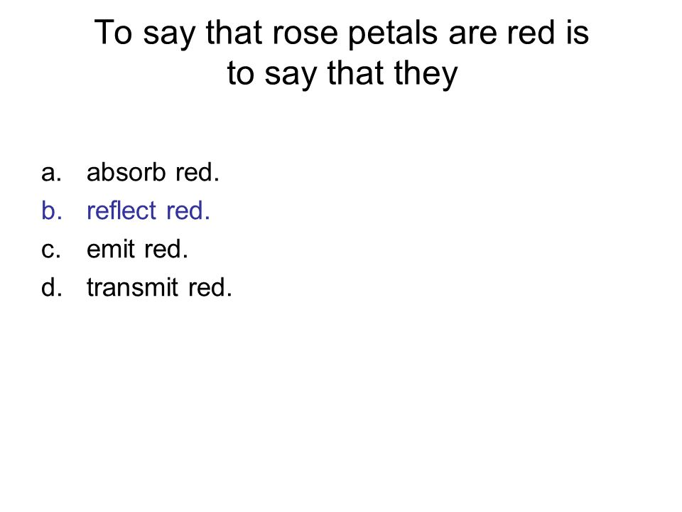 To say that rose petals are red is to say that they a.absorb red. b.reflect red. c.emit red. d.transmit red.