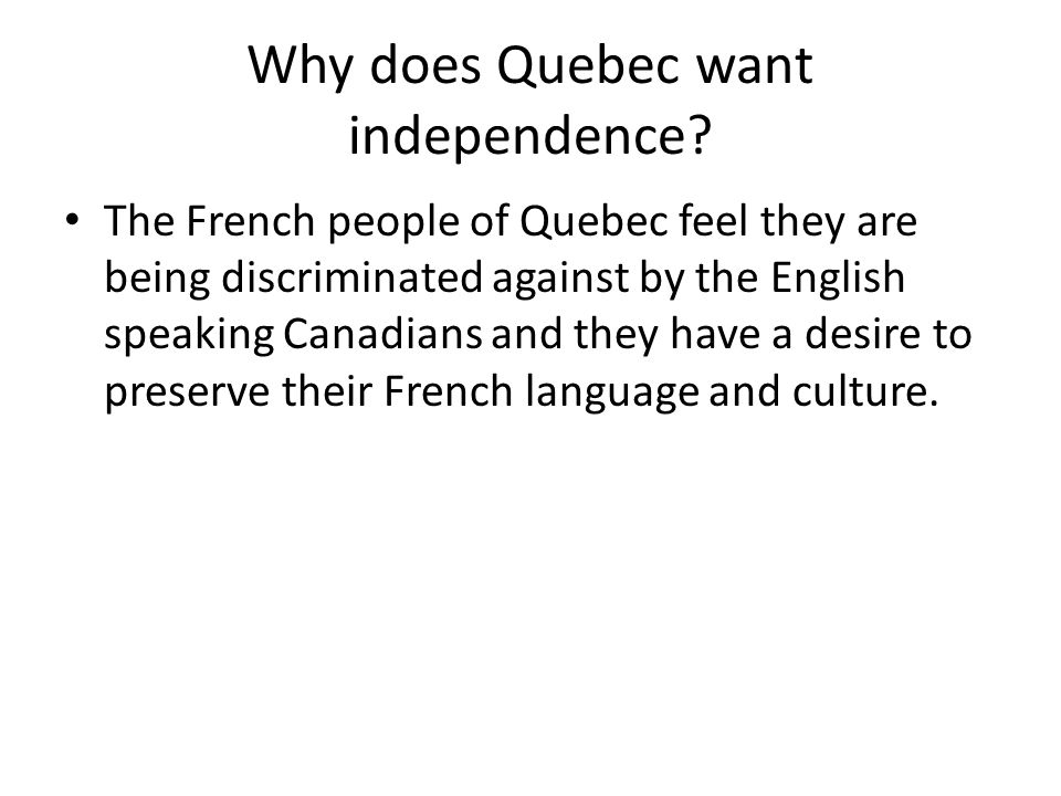 Why does Quebec want independence? The French people of Quebec feel they are being discriminated against by the English speaking Canadians and they ha