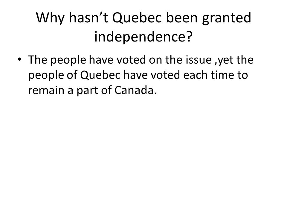 Why hasn't Quebec been granted independence? The people have voted on the issue,yet the people of Quebec have voted each time to remain a part of Cana