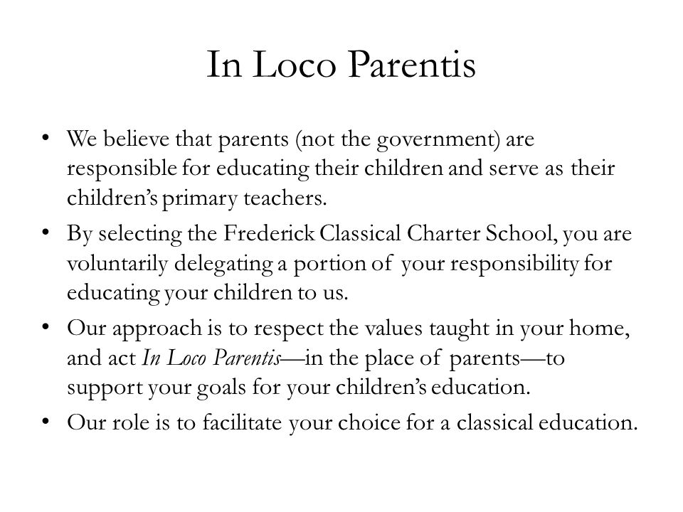 In Loco Parentis We believe that parents (not the government) are responsible for educating their children and serve as their children's primary teach