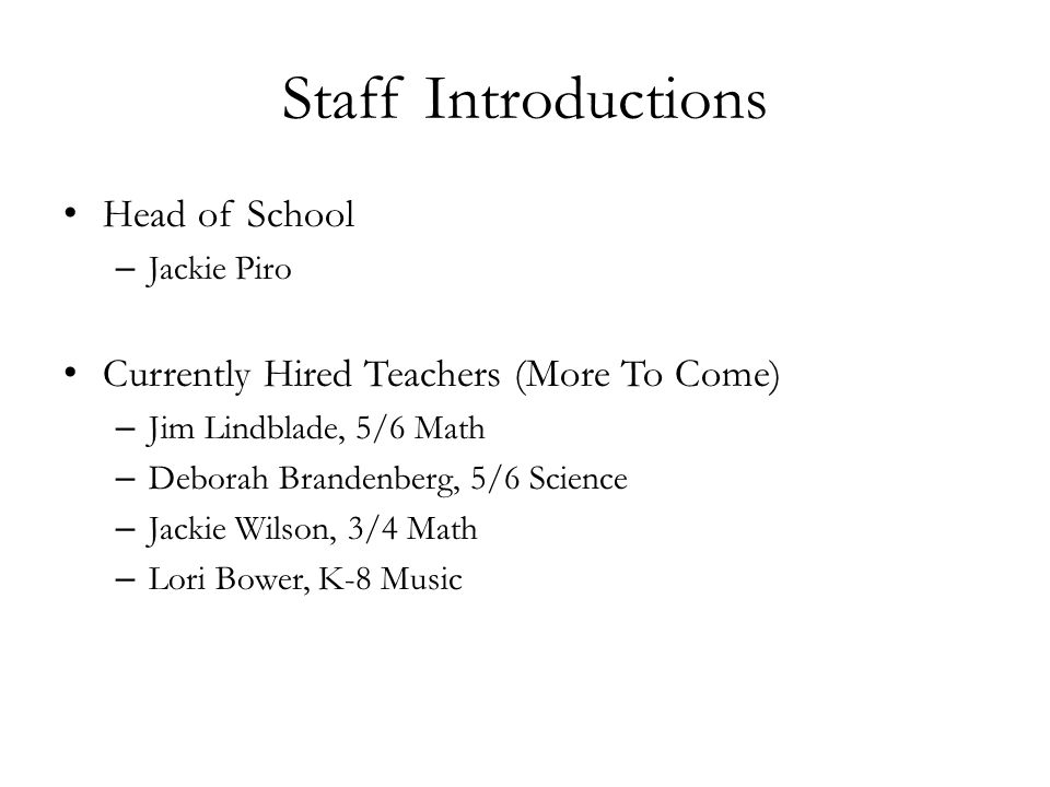 Staff Introductions Head of School – Jackie Piro Currently Hired Teachers (More To Come) – Jim Lindblade, 5/6 Math – Deborah Brandenberg, 5/6 Science