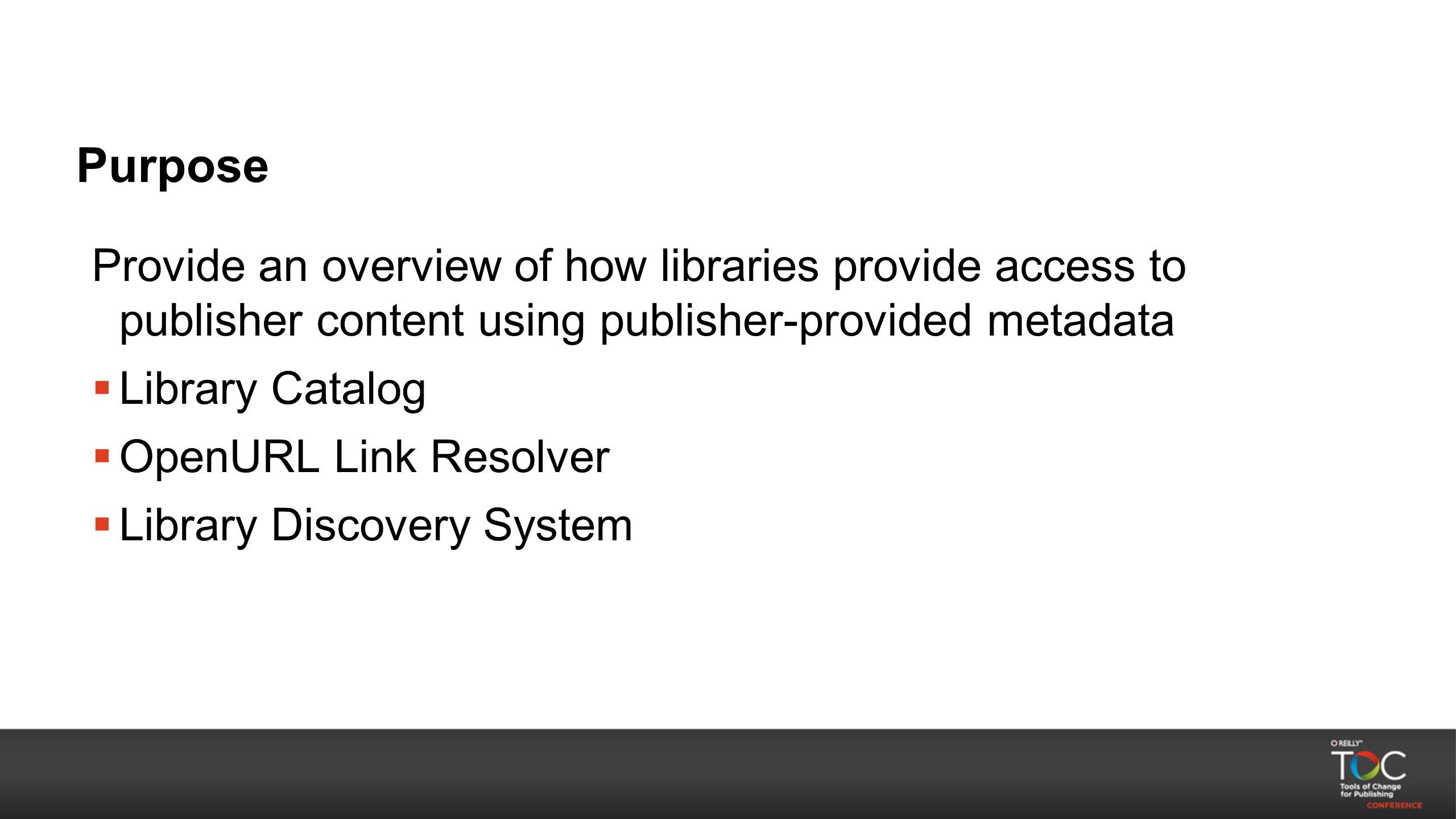 Purpose Provide an overview of how libraries provide access to publisher content using publisher-provided metadata  Library Catalog  OpenURL Link Re