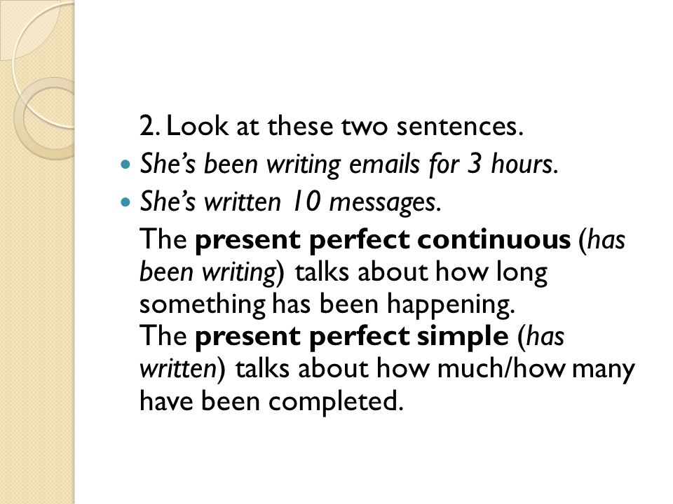 2. Look at these two sentences. She's been writing emails for 3 hours.