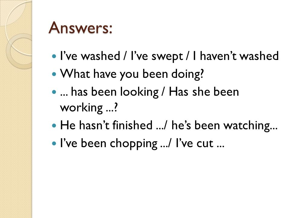 Answers: I've washed / I've swept / I haven't washed What have you been doing ...
