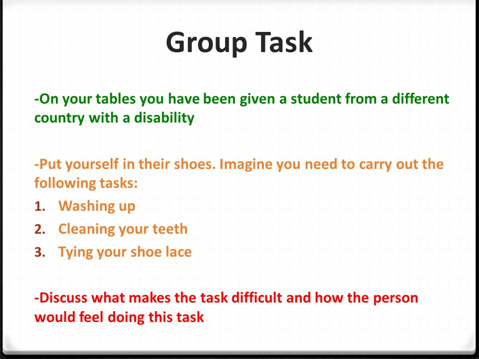 Group Task -On your tables you have been given a student from a different country with a disability -Put yourself in their shoes. Imagine you need to
