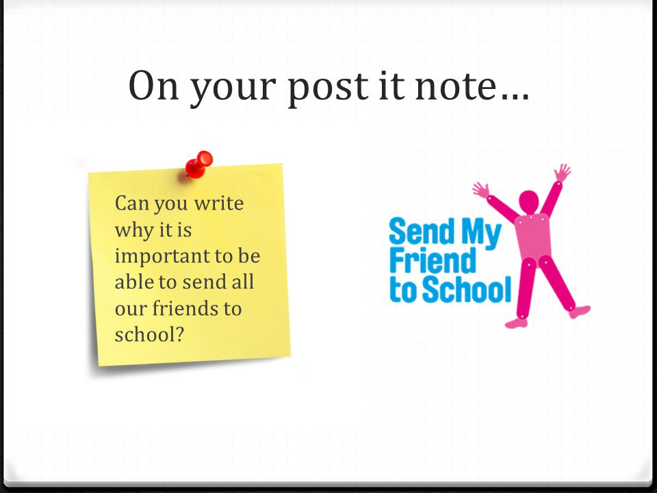 On your post it note… Can you write why it is important to be able to send all our friends to school