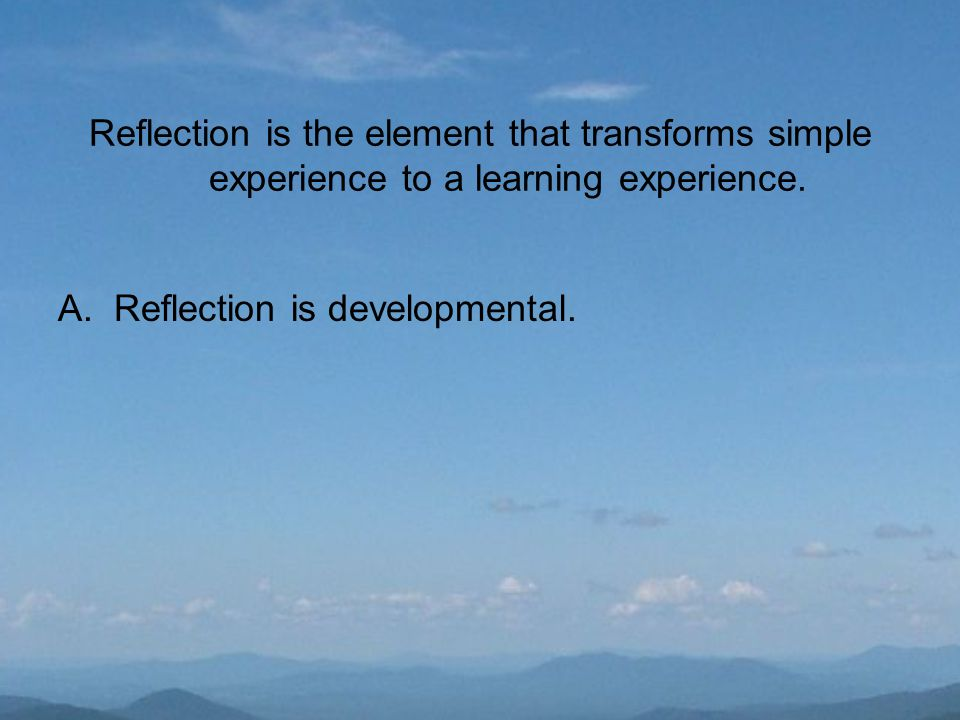 Reflection is the element that transforms simple experience to a learning experience.