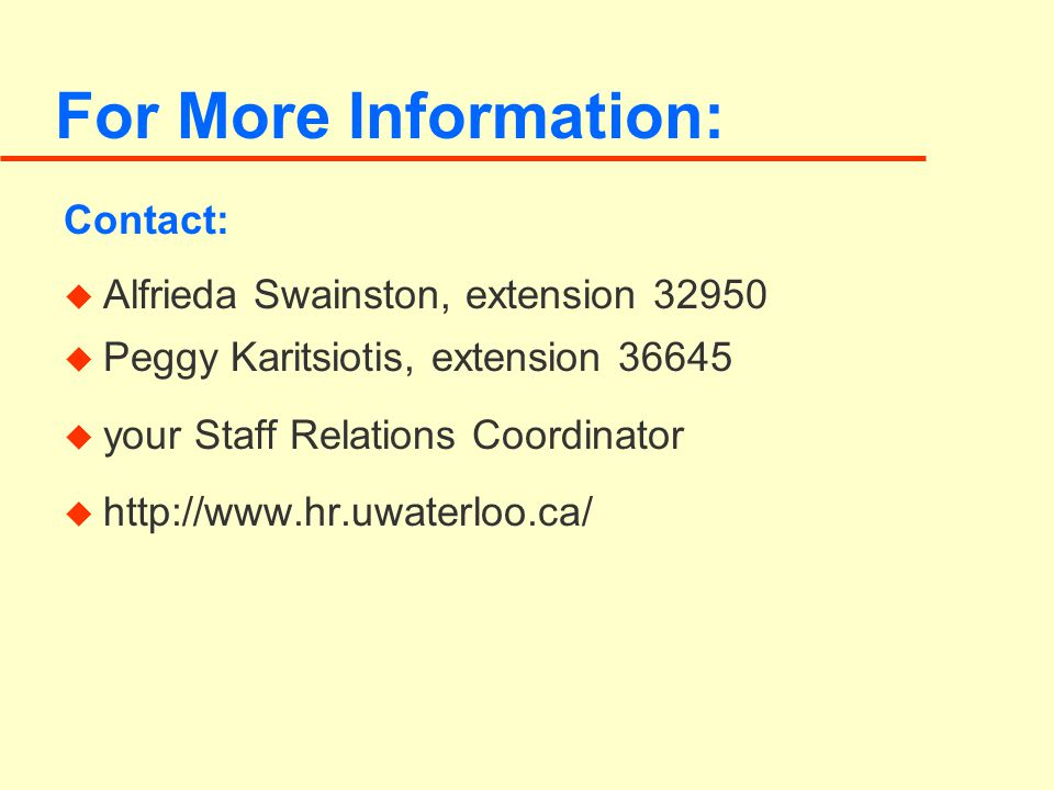 For More Information: Contact: u Alfrieda Swainston, extension 32950 u Peggy Karitsiotis, extension 36645 u your Staff Relations Coordinator u http://www.hr.uwaterloo.ca/