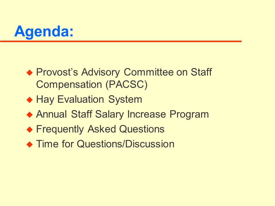 Agenda: u Provost's Advisory Committee on Staff Compensation (PACSC) u Hay Evaluation System u Annual Staff Salary Increase Program u Frequently Asked Questions u Time for Questions/Discussion