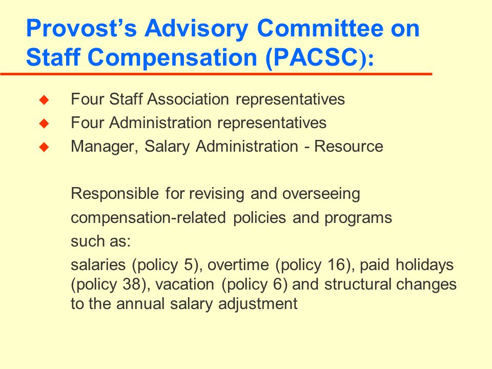 Provost's Advisory Committee on Staff Compensation (PACSC ): u Four Staff Association representatives u Four Administration representatives u Manager, Salary Administration - Resource Responsible for revising and overseeing compensation-related policies and programs such as: salaries (policy 5), overtime (policy 16), paid holidays (policy 38), vacation (policy 6) and structural changes to the annual salary adjustment
