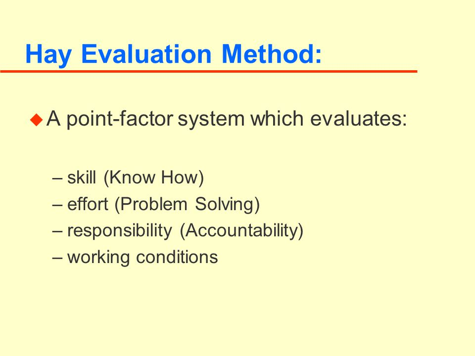 Hay Evaluation Method: u A point-factor system which evaluates: –skill (Know How) –effort (Problem Solving) –responsibility (Accountability) –working conditions