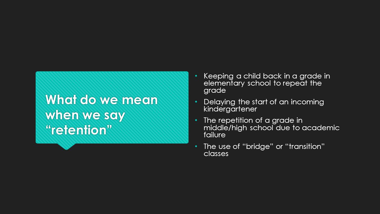 """What do we mean when we say """"retention"""" Keeping a child back in a grade in elementary school to repeat the grade Delaying the start of an incoming kin"""
