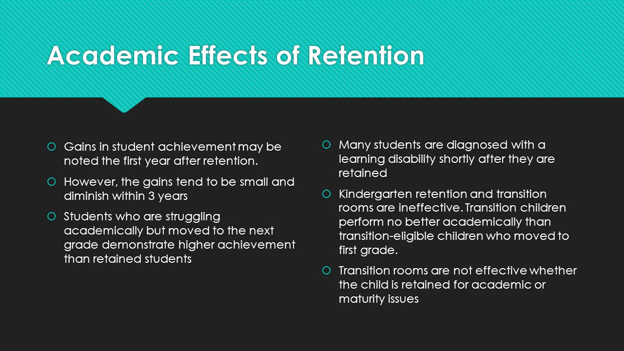Academic Effects of Retention  Gains in student achievement may be noted the first year after retention.  However, the gains tend to be small and di