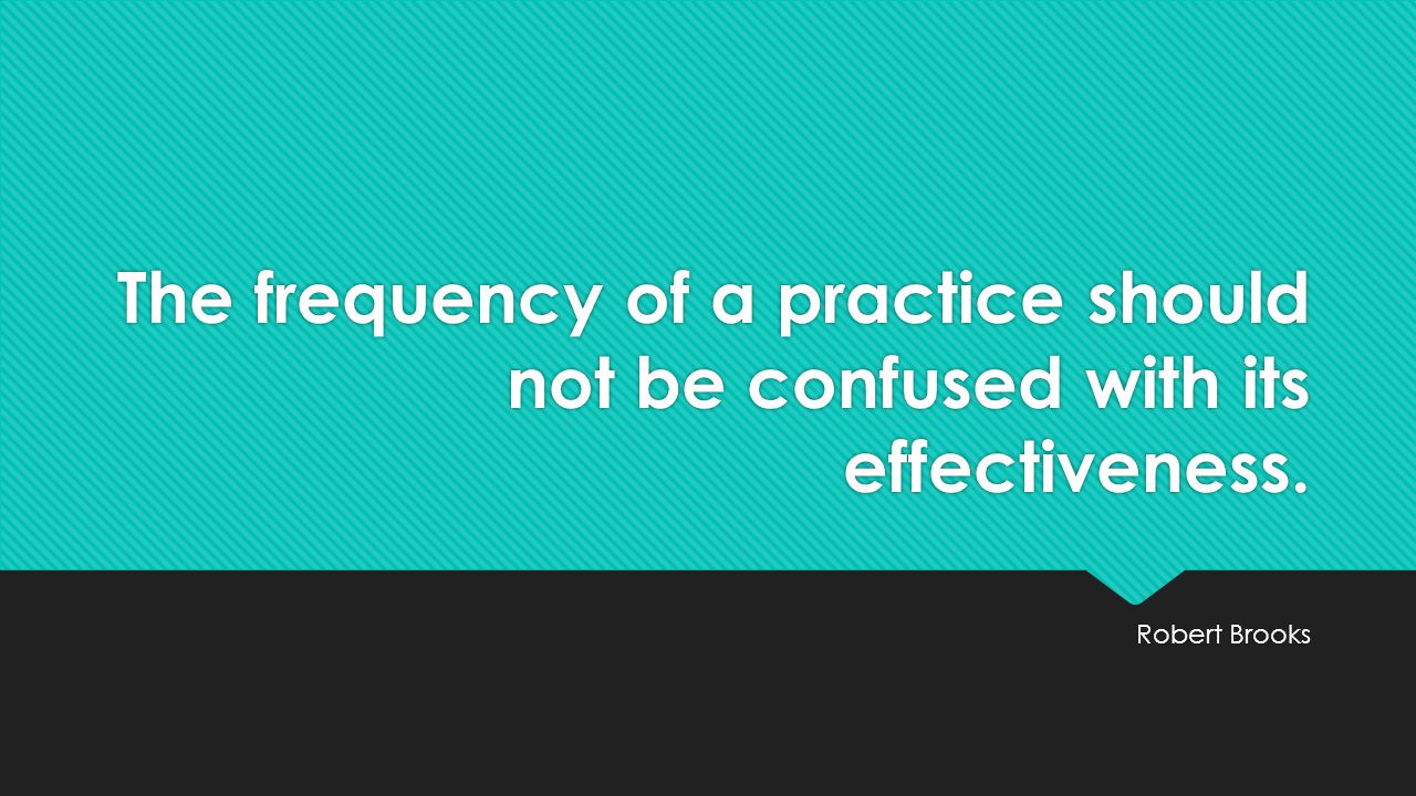 The frequency of a practice should not be confused with its effectiveness. Robert Brooks