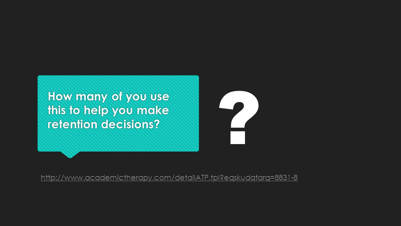 How many of you use this to help you make retention decisions? http://www.academictherapy.com/detailATP.tpl?eqskudatarq=8831-8 ?