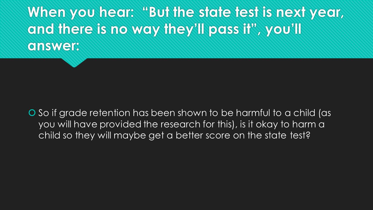 """When you hear: """"But the state test is next year, and there is no way they'll pass it"""", you'll answer:  So if grade retention has been shown to be har"""