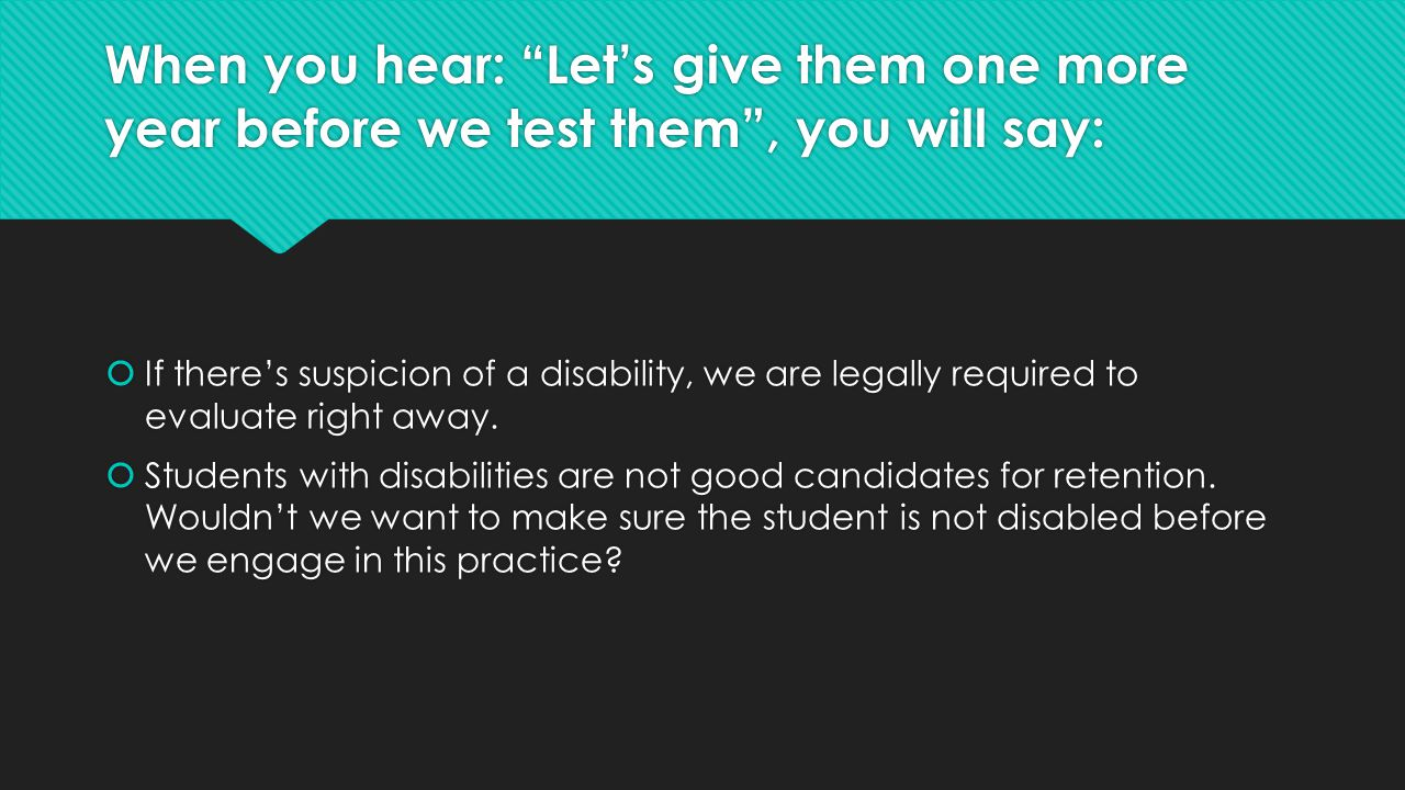 """When you hear: """"Let's give them one more year before we test them"""", you will say:  If there's suspicion of a disability, we are legally required to e"""