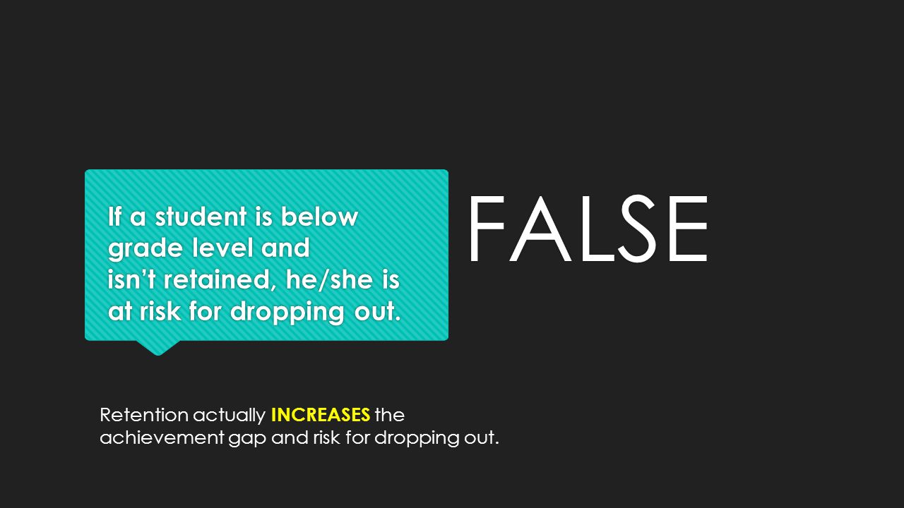 If a student is below grade level and isn't retained, he/she is at risk for dropping out. FALSE Retention actually INCREASES the achievement gap and r