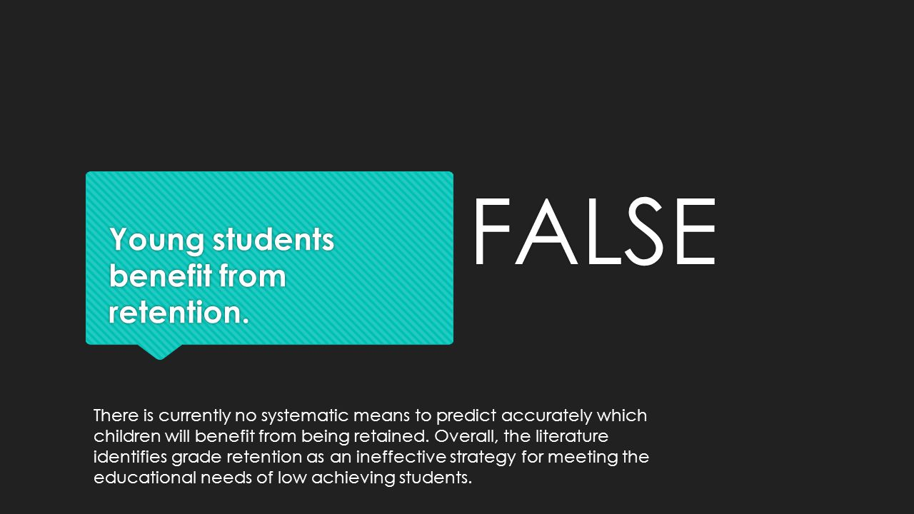 Young students benefit from retention. FALSE There is currently no systematic means to predict accurately which children will benefit from being retai