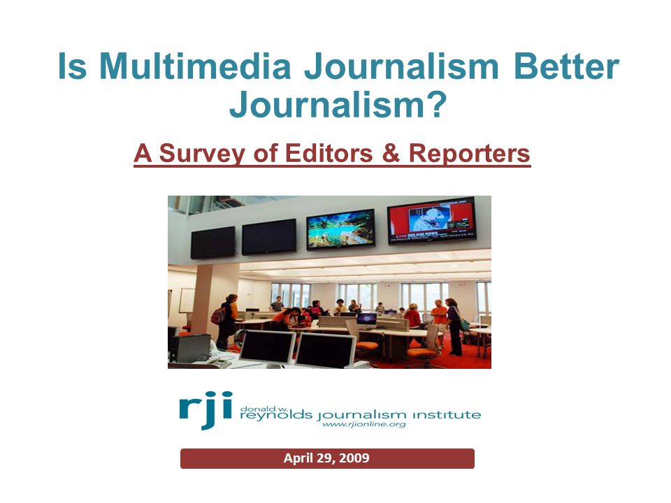 The study √To examine status of multimedia journalism Primary duties of editors & reporters Future newsroom staffing Impact of multimedia on editorial product Additional training for Web publishing √970 interviews with daily newspaper editors 869 interviews with daily newspaper reporters √Conducted by Center for Advanced Social Research of RJI in December 2008 & February 2009