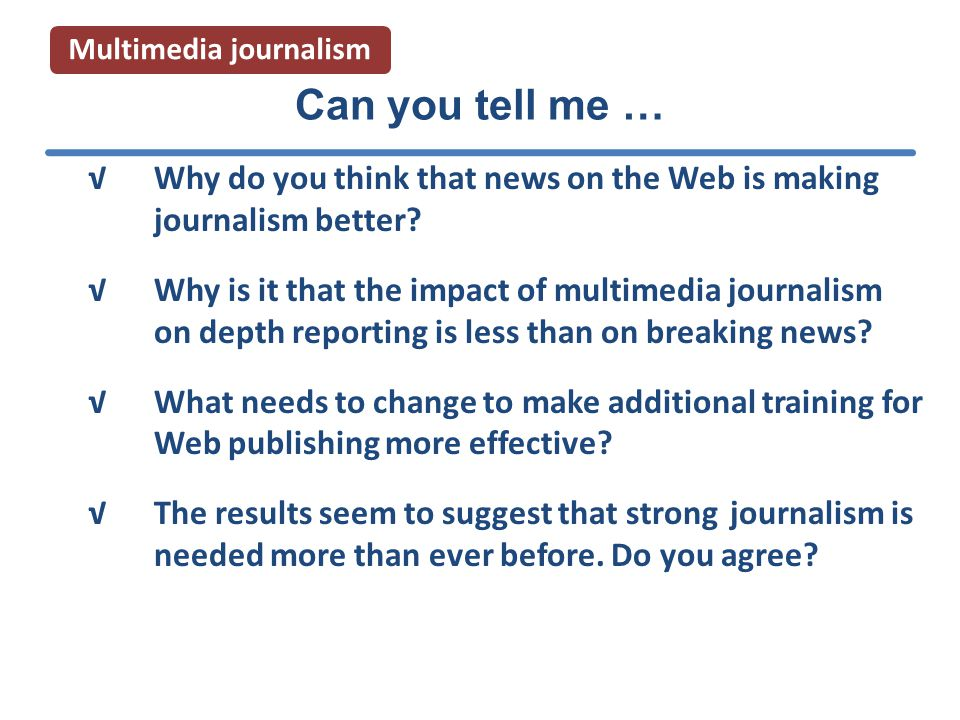 Multimedia journalism √Why do you think that news on the Web is making journalism better.