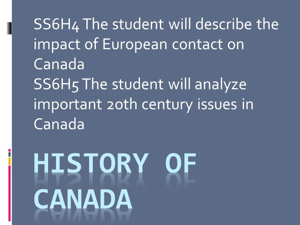 SS6H4 The student will describe the impact of European contact on Canada SS6H5 The student will analyze important 2oth century issues in Canada