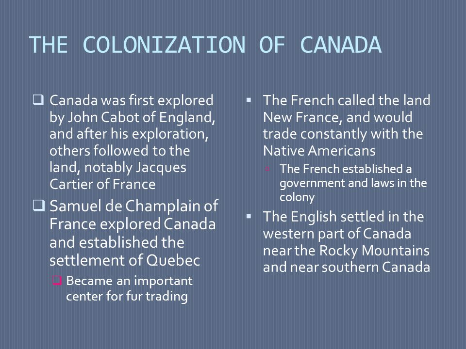 THE COLONIZATION OF CANADA  Canada was first explored by John Cabot of England, and after his exploration, others followed to the land, notably Jacqu