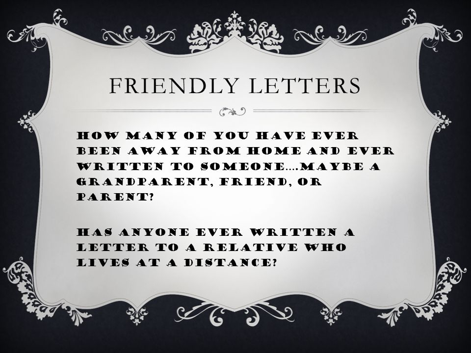 FRIENDLY LETTERS How many of you have ever been away from home and ever written to someone….maybe a grandparent, friend, or parent.