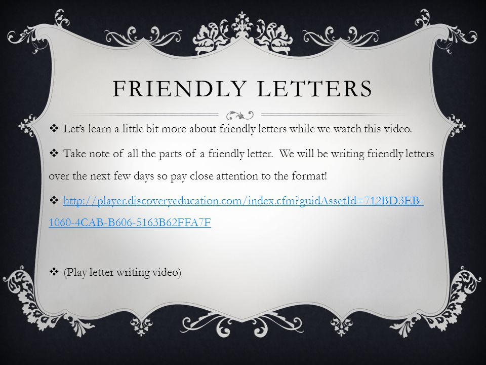 FRIENDLY LETTERS  Let's learn a little bit more about friendly letters while we watch this video.