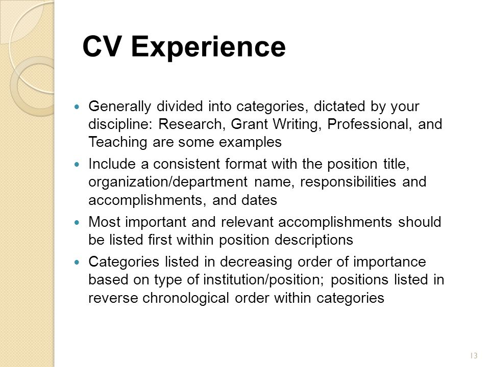 CV Experience Generally divided into categories, dictated by your discipline: Research, Grant Writing, Professional, and Teaching are some examples In