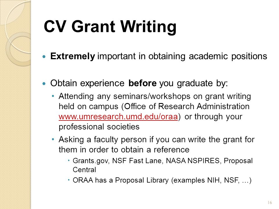 CV Grant Writing Extremely important in obtaining academic positions Obtain experience before you graduate by: Attending any seminars/workshops on gra