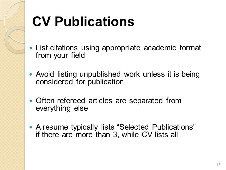 CV Publications List citations using appropriate academic format from your field Avoid listing unpublished work unless it is being considered for publ