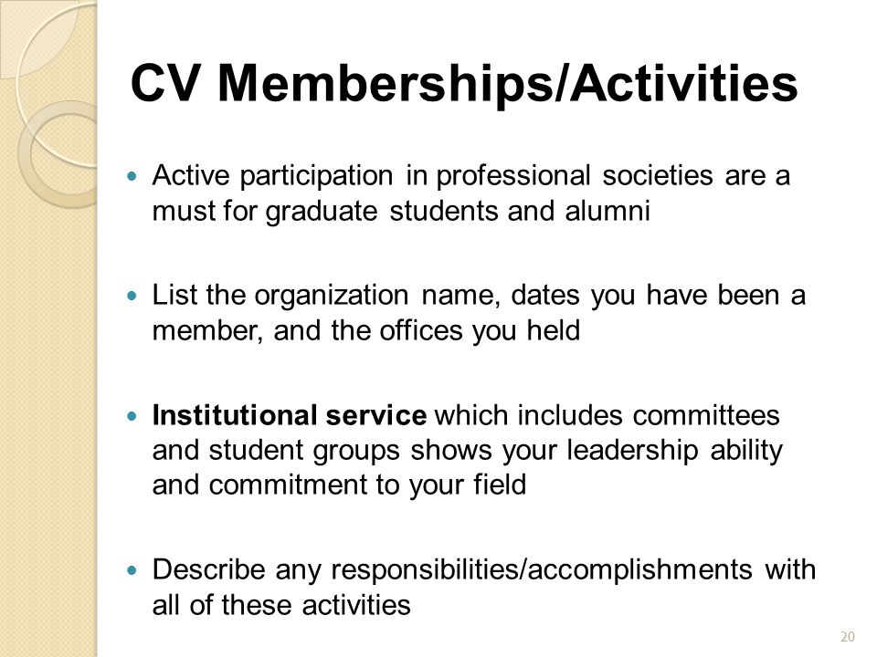 CV Memberships/Activities Active participation in professional societies are a must for graduate students and alumni List the organization name, dates