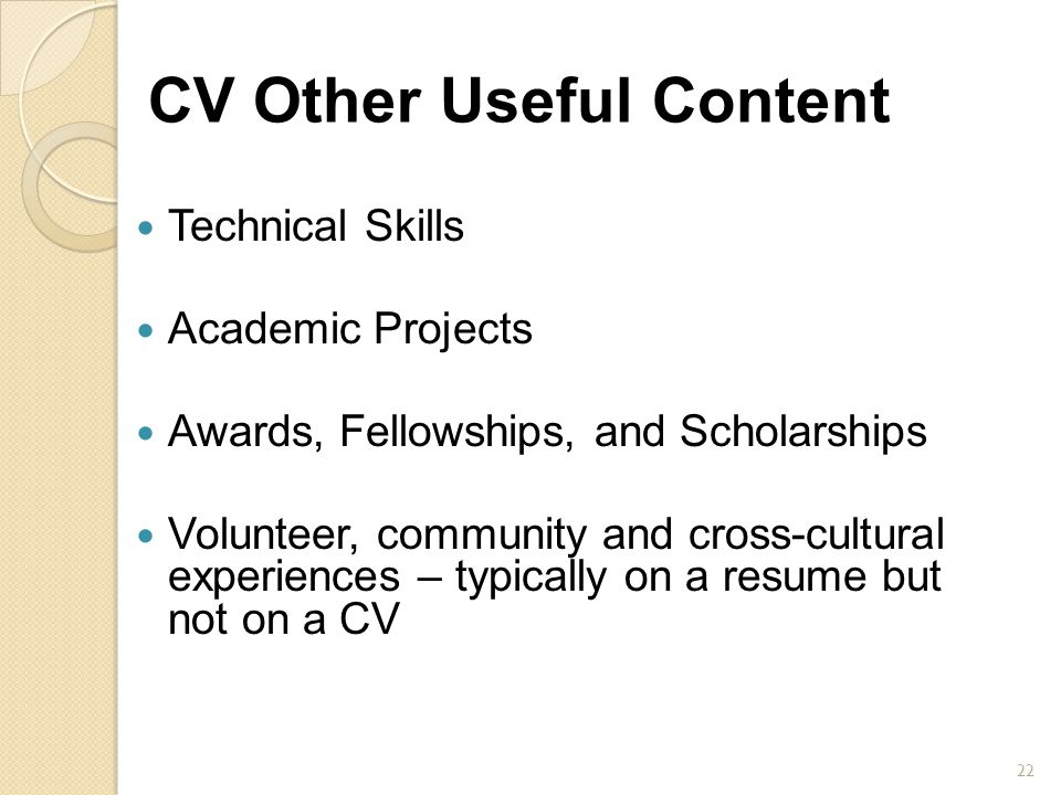 CV Other Useful Content Technical Skills Academic Projects Awards, Fellowships, and Scholarships Volunteer, community and cross-cultural experiences –