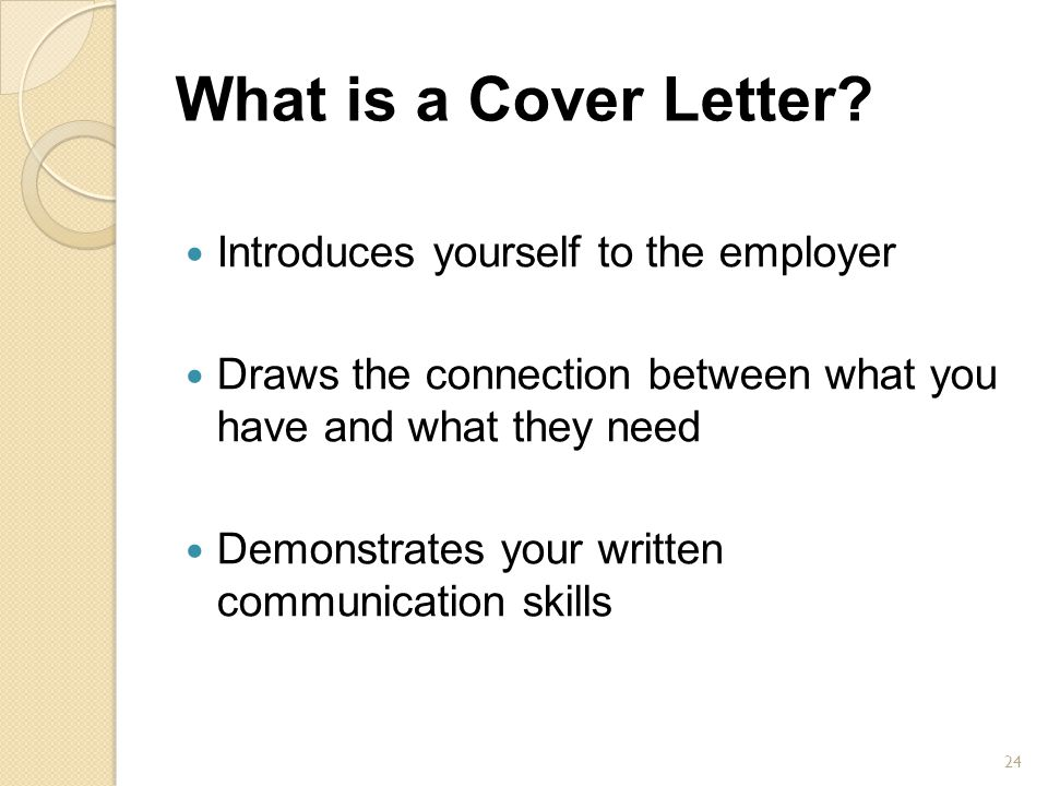 What is a Cover Letter? Introduces yourself to the employer Draws the connection between what you have and what they need Demonstrates your written co