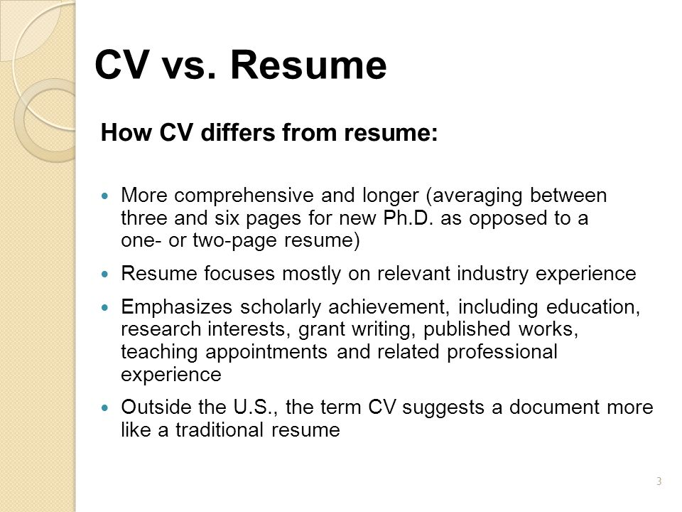 CV vs. Resume How CV differs from resume: More comprehensive and longer (averaging between three and six pages for new Ph.D. as opposed to a one- or t
