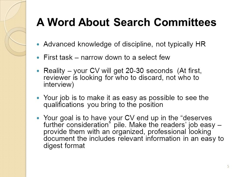 A Word About Search Committees Advanced knowledge of discipline, not typically HR First task – narrow down to a select few Reality – your CV will get
