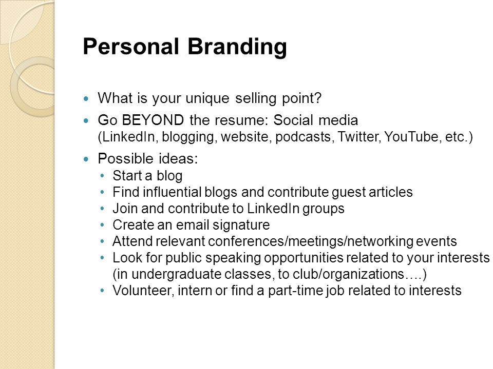 Personal Branding What is your unique selling point? Go BEYOND the resume: Social media (LinkedIn, blogging, website, podcasts, Twitter, YouTube, etc.