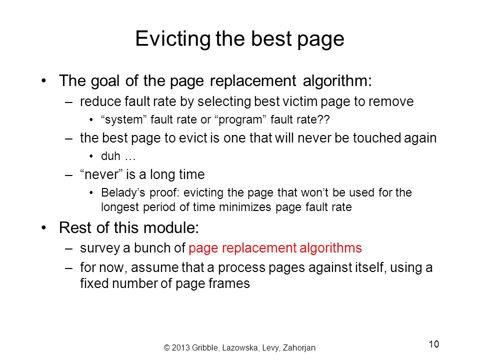 © 2013 Gribble, Lazowska, Levy, Zahorjan 10 Evicting the best page The goal of the page replacement algorithm: –reduce fault rate by selecting best victim page to remove system fault rate or program fault rate .